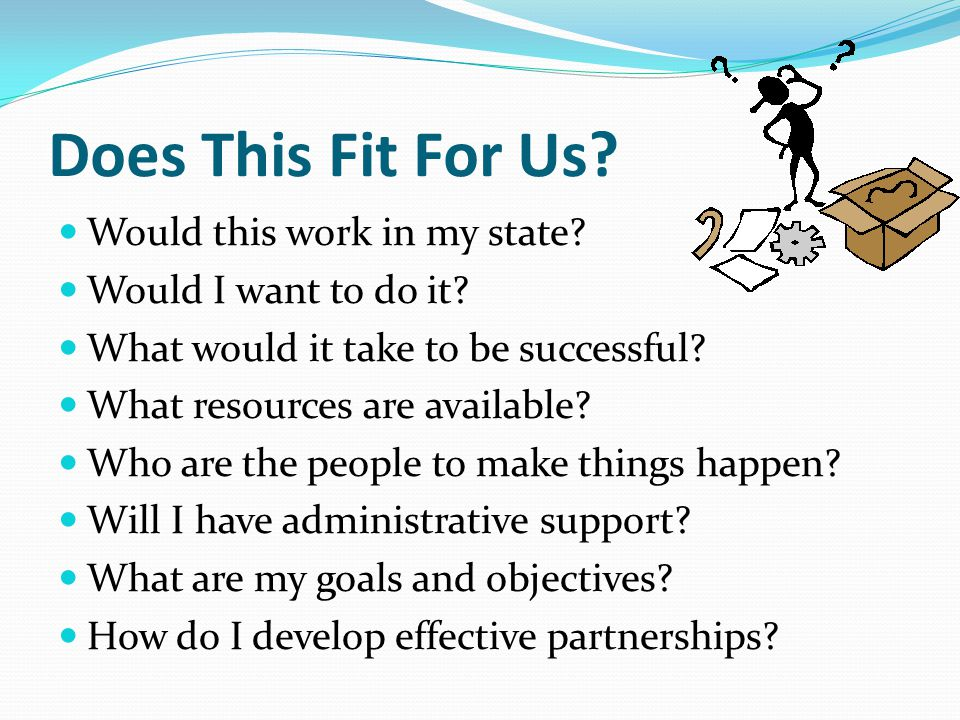Does This Fit For Us? Would this work in my state? Would I want to do it? What would it take to be successful? What resources are available? Who are t