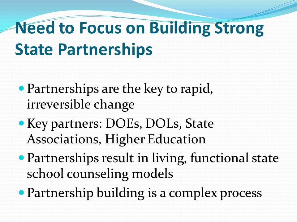 Need to Focus on Building Strong State Partnerships Partnerships are the key to rapid, irreversible change Key partners: DOEs, DOLs, State Association