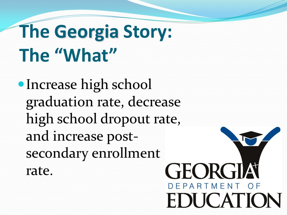 "Georgia The Georgia Story: The ""What"" Increase high school graduation rate, decrease high school dropout rate, and increase post- secondary enrollment"