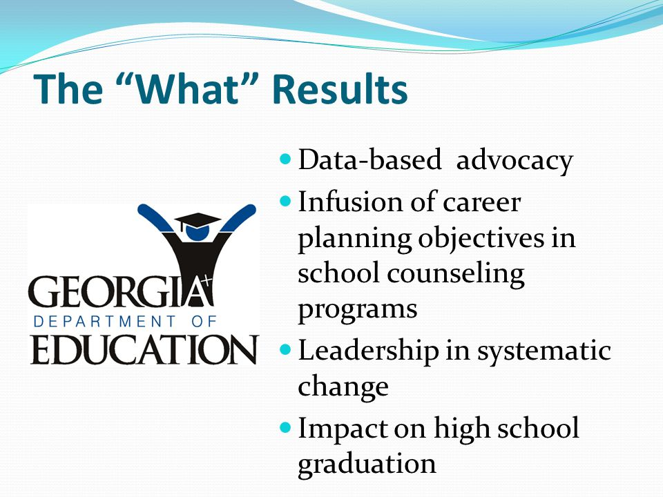 "The ""What"" Results Data-based advocacy Infusion of career planning objectives in school counseling programs Leadership in systematic change Impact on"