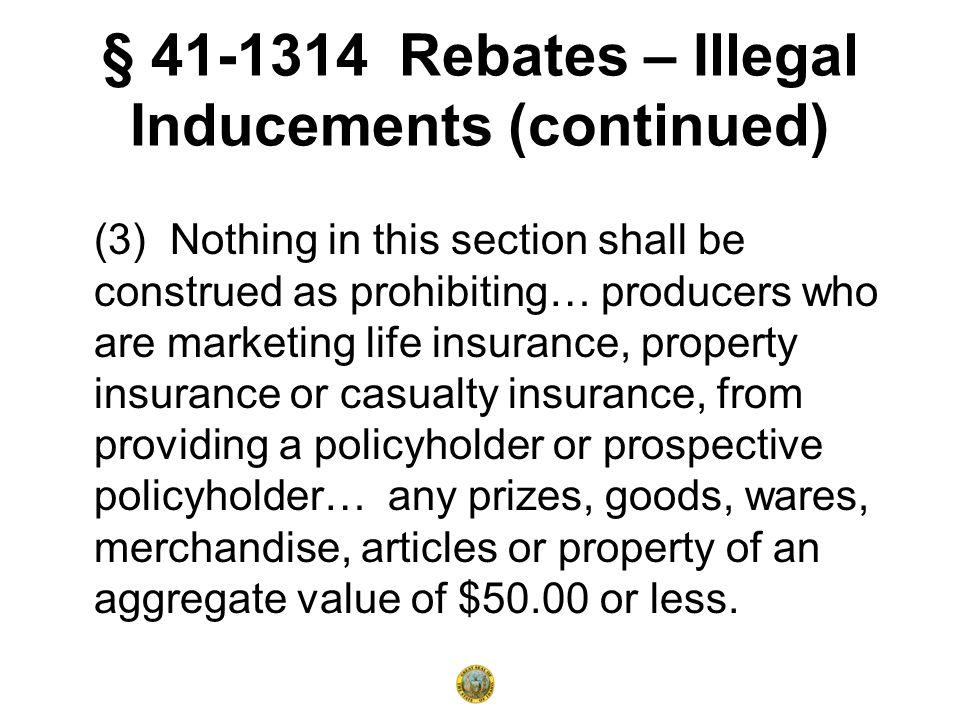 § 41-1314 Rebates – Illegal Inducements (continued) (3) Nothing in this section shall be construed as prohibiting… producers who are marketing life insurance, property insurance or casualty insurance, from providing a policyholder or prospective policyholder… any prizes, goods, wares, merchandise, articles or property of an aggregate value of $50.00 or less.