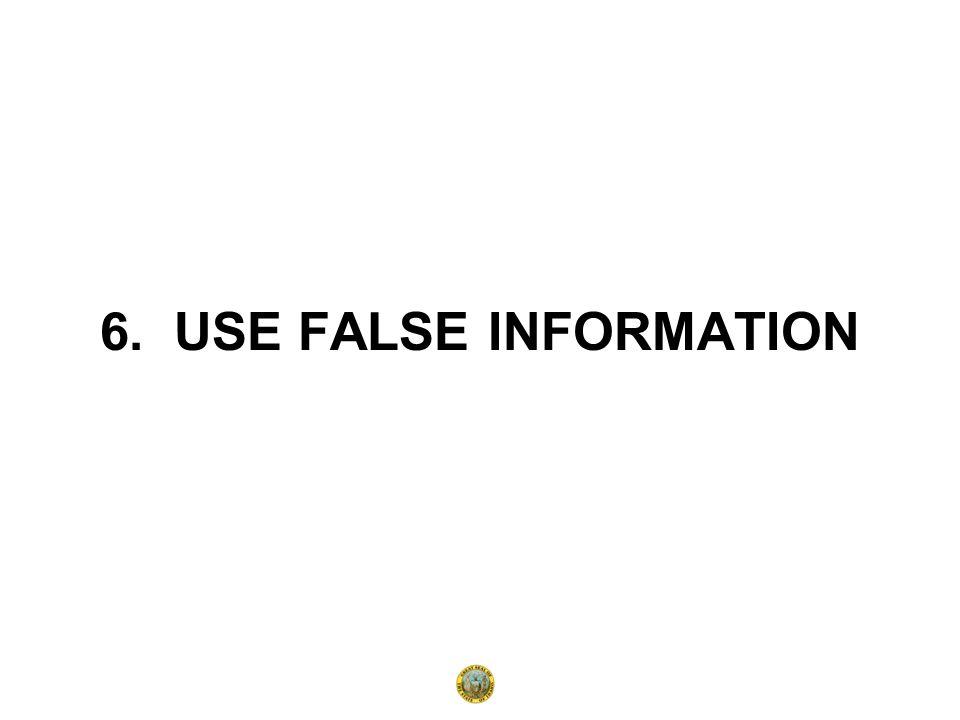 6. USE FALSE INFORMATION