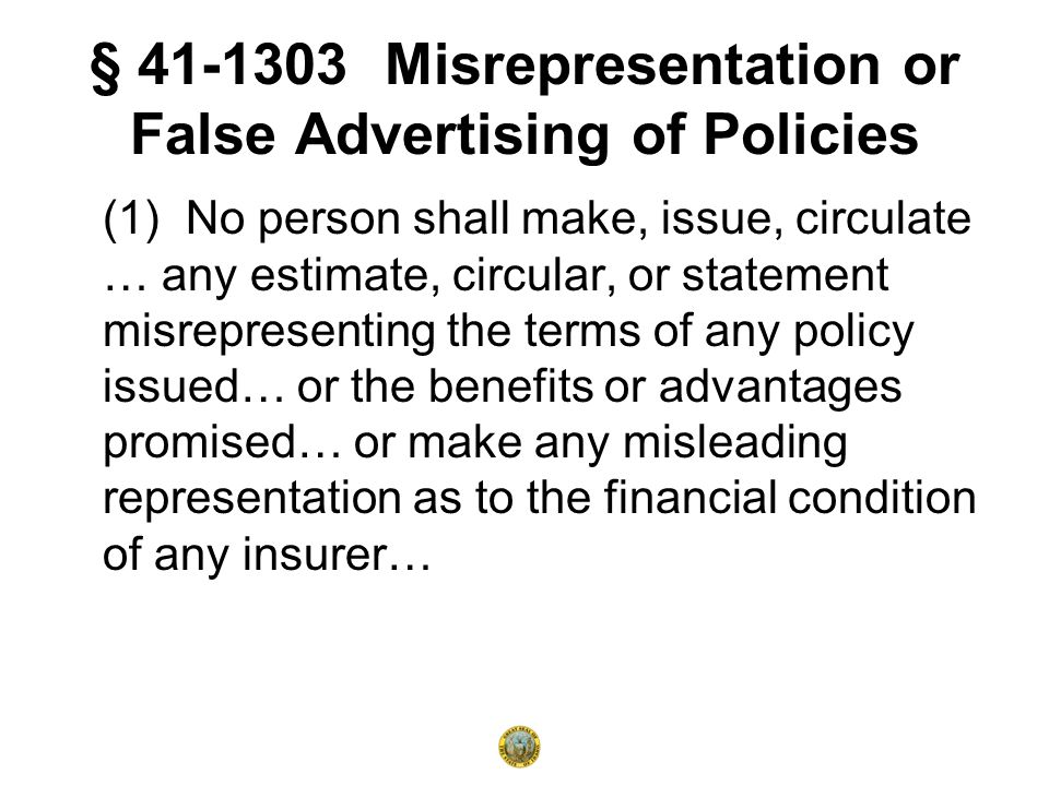 § 41-1303 Misrepresentation or False Advertising of Policies (1) No person shall make, issue, circulate … any estimate, circular, or statement misrepresenting the terms of any policy issued… or the benefits or advantages promised… or make any misleading representation as to the financial condition of any insurer…
