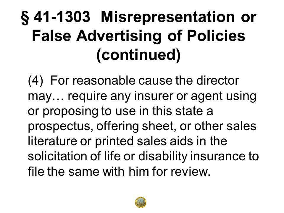 § 41-1303 Misrepresentation or False Advertising of Policies (continued) (4) For reasonable cause the director may… require any insurer or agent using or proposing to use in this state a prospectus, offering sheet, or other sales literature or printed sales aids in the solicitation of life or disability insurance to file the same with him for review.