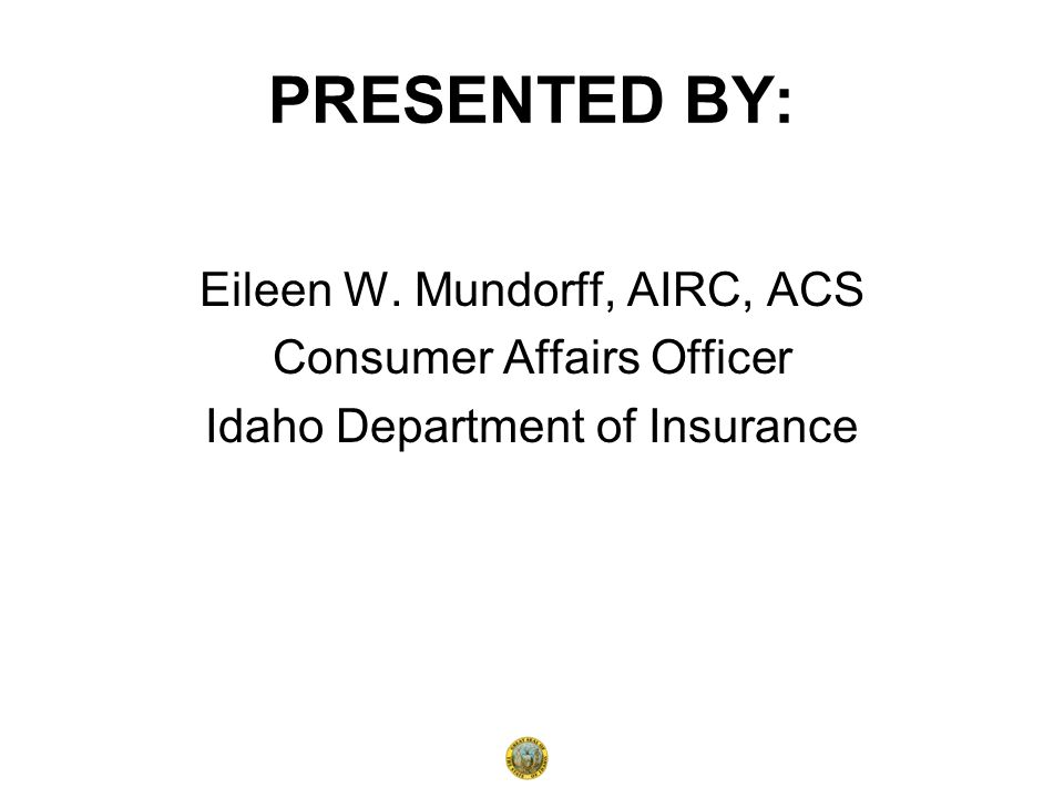 PRESENTED BY: Eileen W. Mundorff, AIRC, ACS Consumer Affairs Officer Idaho Department of Insurance
