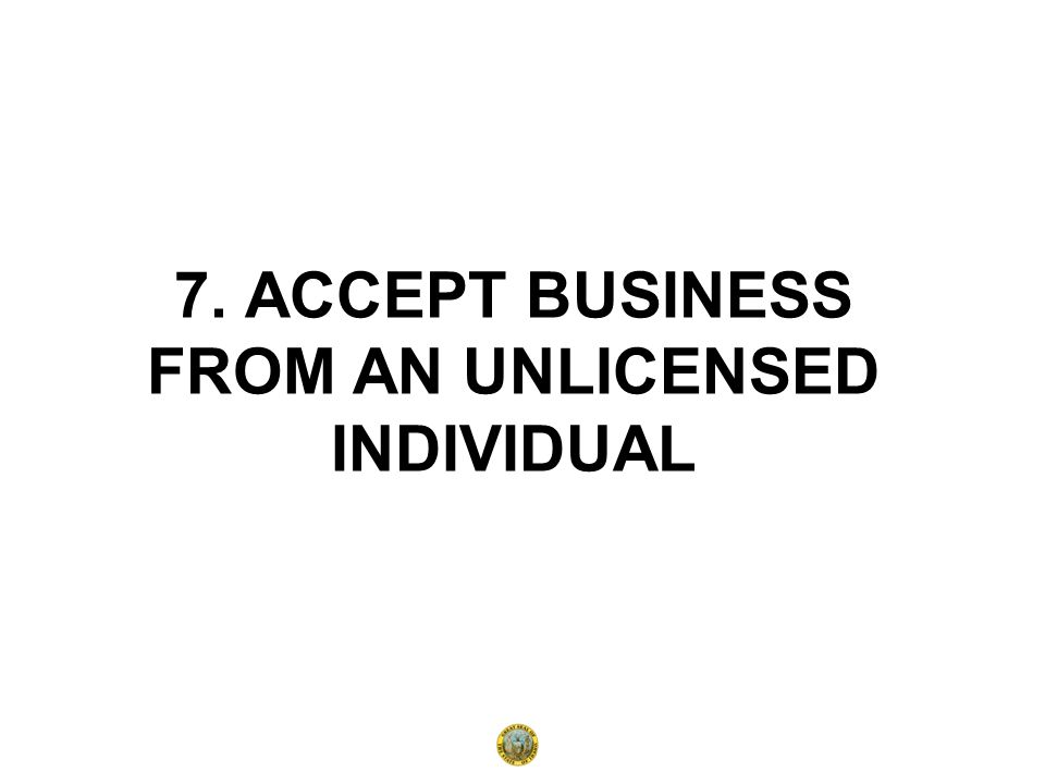 7. ACCEPT BUSINESS FROM AN UNLICENSED INDIVIDUAL