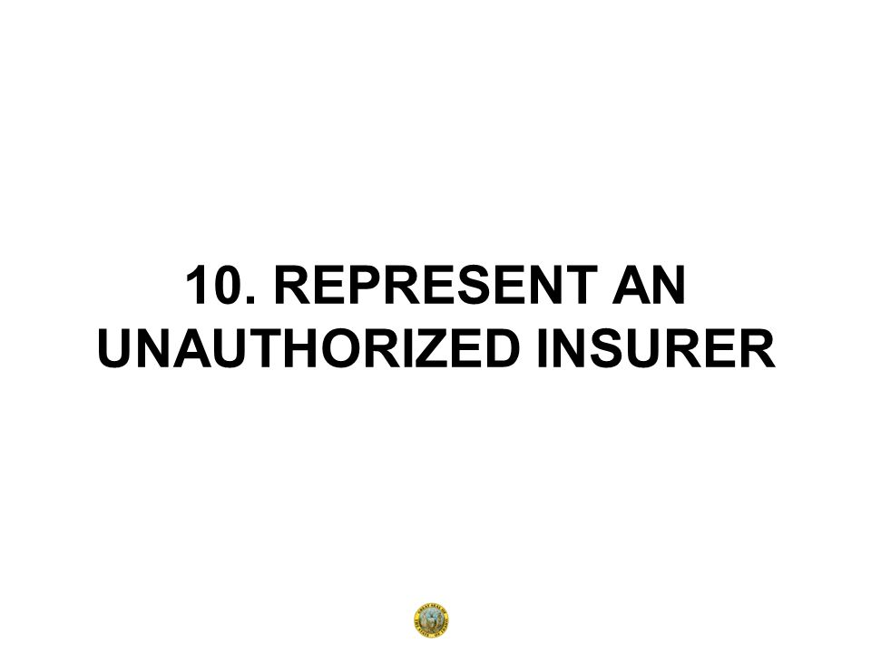 10. REPRESENT AN UNAUTHORIZED INSURER