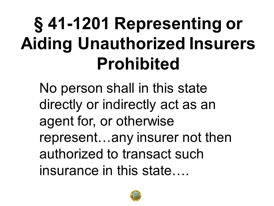 No person shall in this state directly or indirectly act as an agent for, or otherwise represent…any insurer not then authorized to transact such insurance in this state….