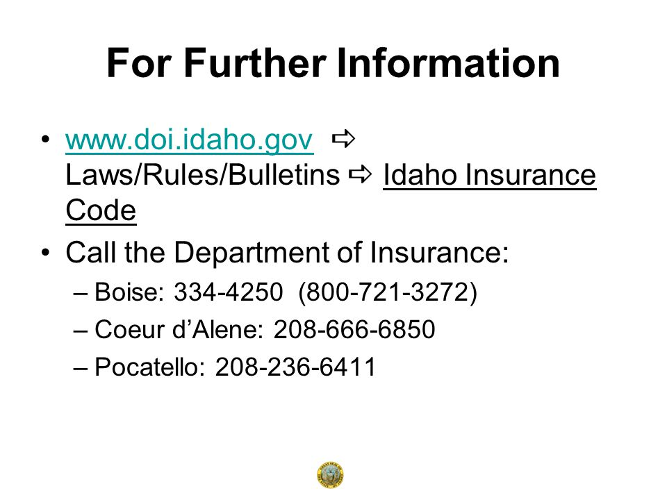 For Further Information www.doi.idaho.gov  Laws/Rules/Bulletins  Idaho Insurance Codewww.doi.idaho.gov Call the Department of Insurance: –Boise: 334-4250 (800-721-3272) –Coeur d'Alene: 208-666-6850 –Pocatello: 208-236-6411