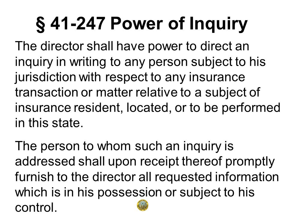 § 41-247 Power of Inquiry The director shall have power to direct an inquiry in writing to any person subject to his jurisdiction with respect to any insurance transaction or matter relative to a subject of insurance resident, located, or to be performed in this state.