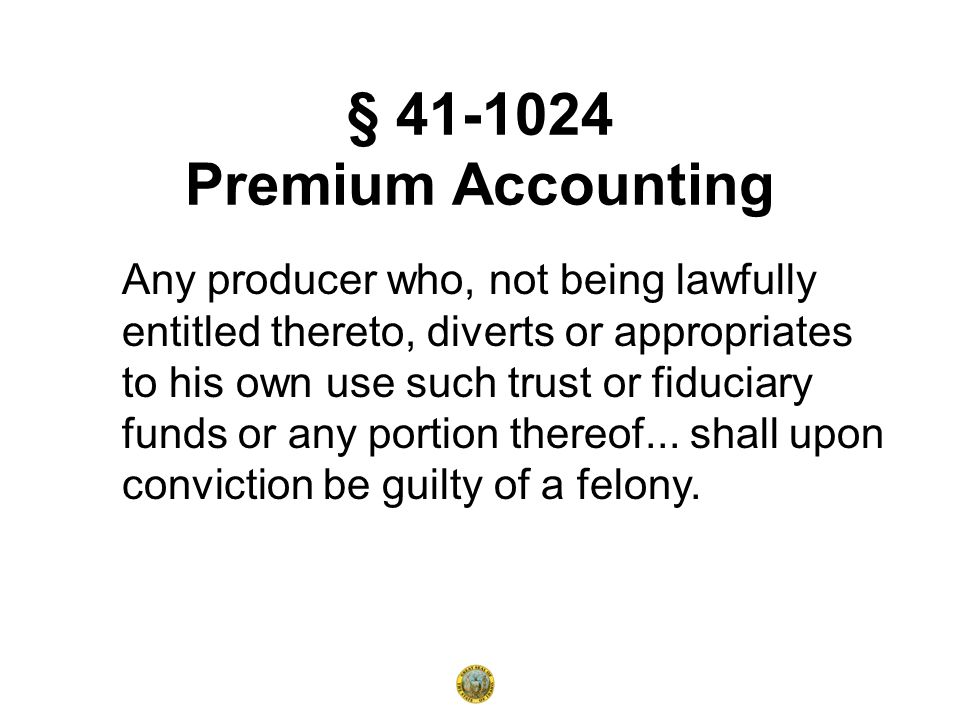 § 41-1024 Premium Accounting Any producer who, not being lawfully entitled thereto, diverts or appropriates to his own use such trust or fiduciary funds or any portion thereof...