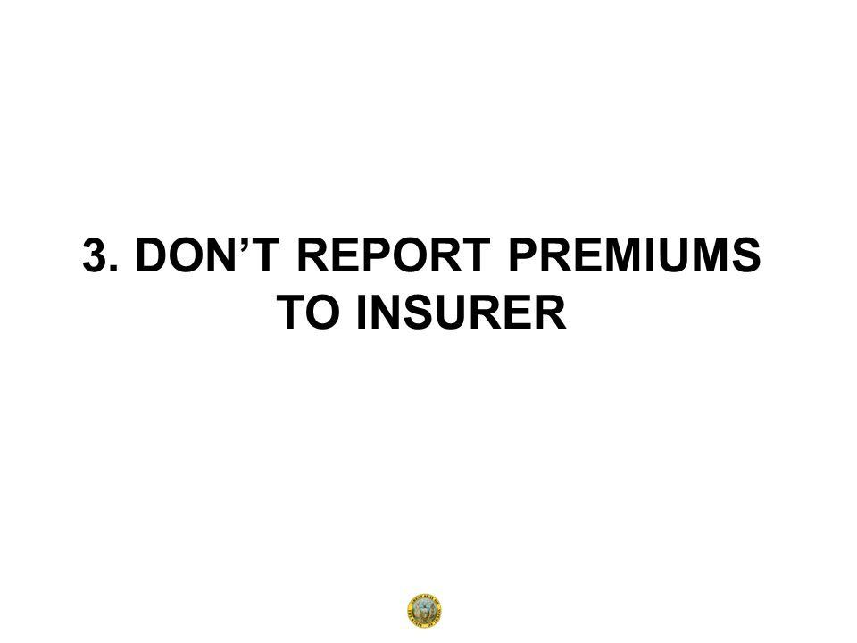 3. DON'T REPORT PREMIUMS TO INSURER