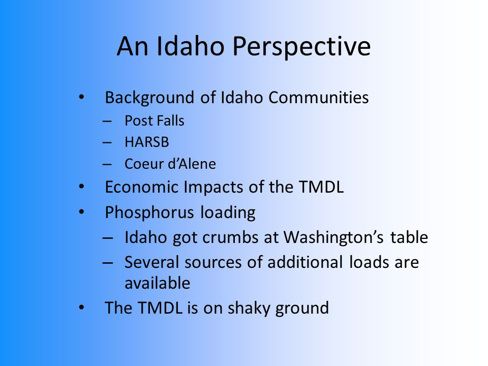 An Idaho Perspective Background of Idaho Communities – Post Falls – HARSB – Coeur d'Alene Economic Impacts of the TMDL Phosphorus loading – Idaho got crumbs at Washington's table – Several sources of additional loads are available The TMDL is on shaky ground