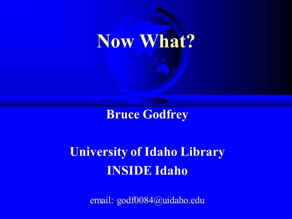 Now What Bruce Godfrey University of Idaho Library INSIDE Idaho email: godf0084@uidaho.edu