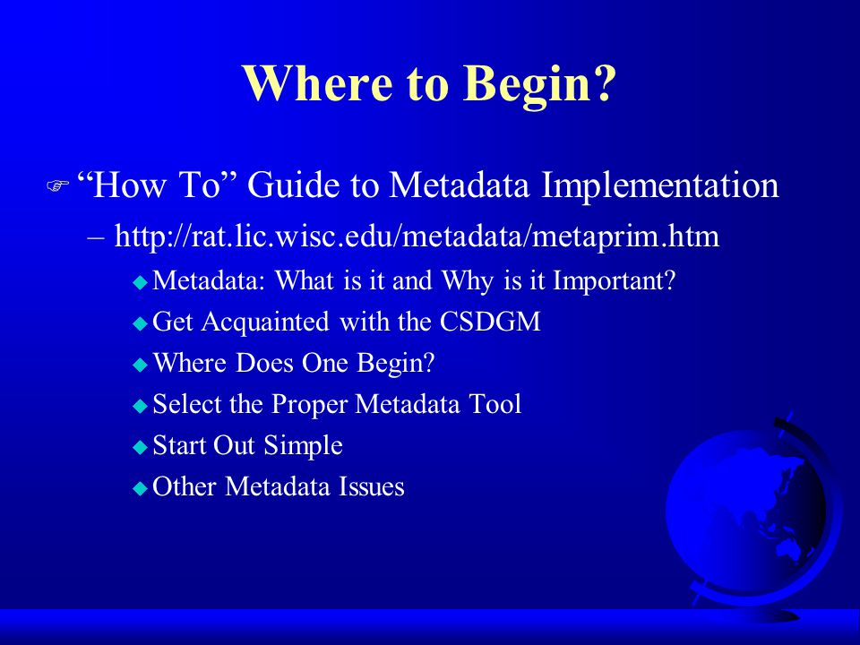 "Where to Begin? F ""How To"" Guide to Metadata Implementation –http://rat.lic.wisc.edu/metadata/metaprim.htm u Metadata: What is it and Why is it Import"