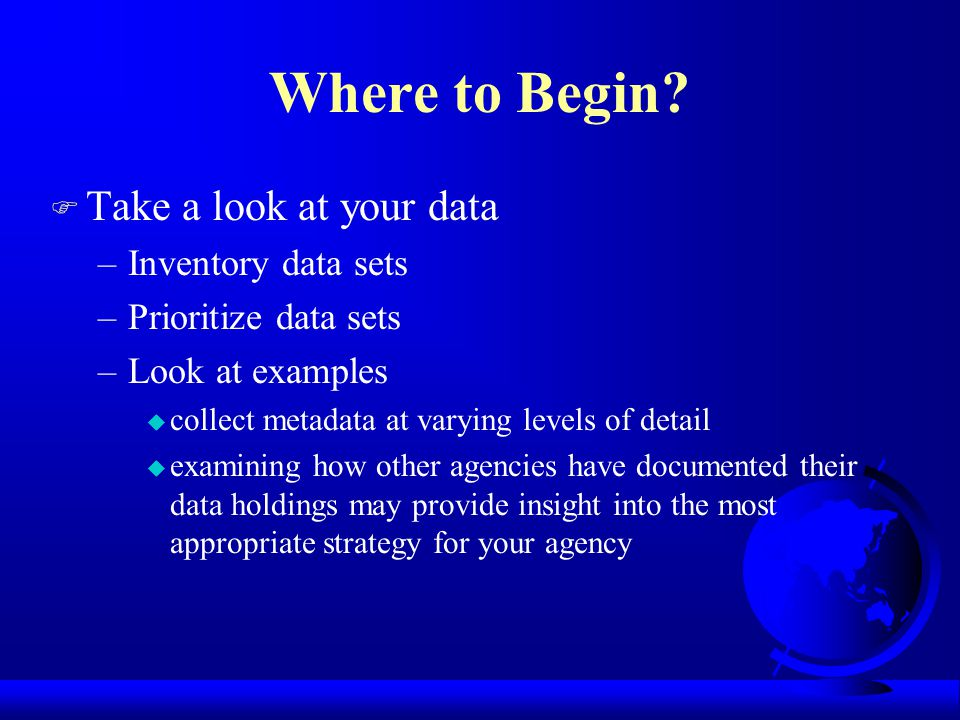 Where to Begin? F Take a look at your data –Inventory data sets –Prioritize data sets –Look at examples u collect metadata at varying levels of detail