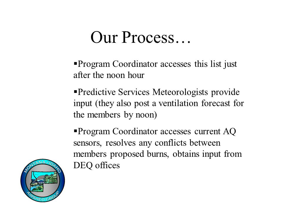 Our Process…  Program Coordinator accesses this list just after the noon hour  Predictive Services Meteorologists provide input (they also post a ventilation forecast for the members by noon)  Program Coordinator accesses current AQ sensors, resolves any conflicts between members proposed burns, obtains input from DEQ offices