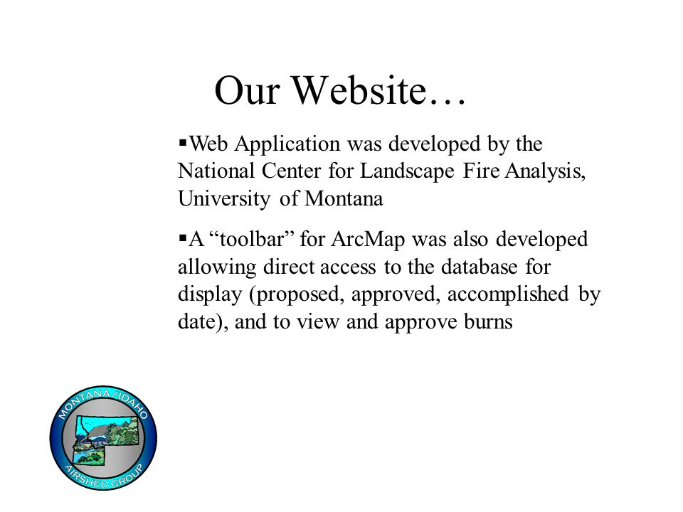 Our Website…  Web Application was developed by the National Center for Landscape Fire Analysis, University of Montana  A toolbar for ArcMap was also developed allowing direct access to the database for display (proposed, approved, accomplished by date), and to view and approve burns