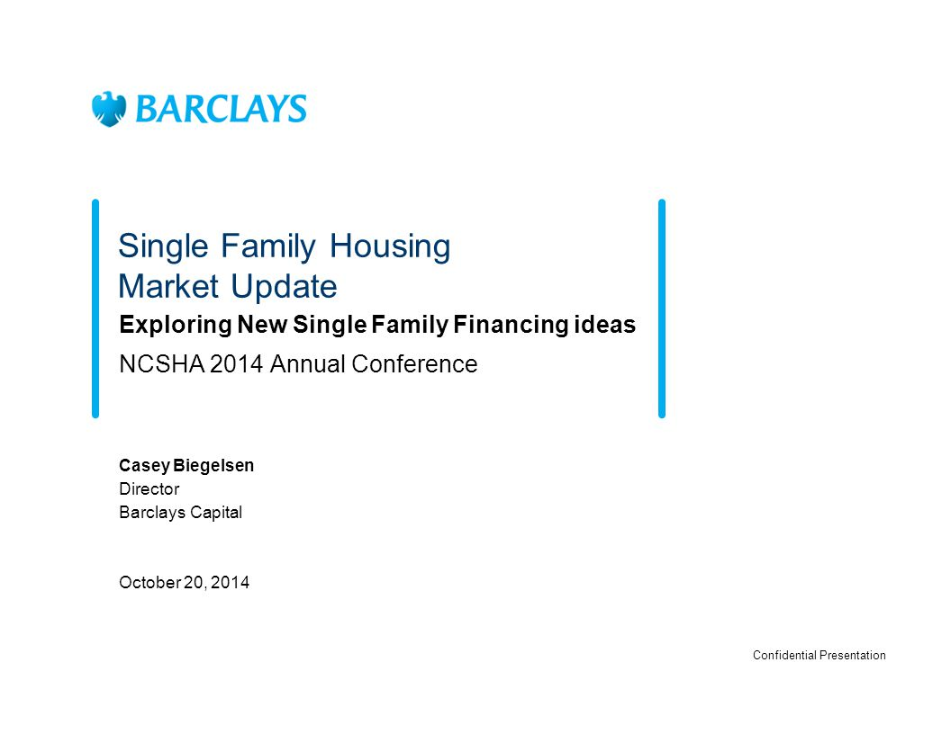 Single Family Housing Market Update Exploring New Single Family Financing ideas NCSHA 2014 Annual Conference Casey Biegelsen Director Barclays Capital October 20, 2014 Confidential Presentation