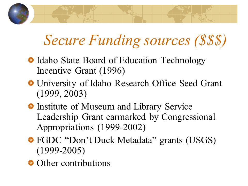 Secure Funding sources ($$$) Idaho State Board of Education Technology Incentive Grant (1996) University of Idaho Research Office Seed Grant (1999, 2003) Institute of Museum and Library Service Leadership Grant earmarked by Congressional Appropriations (1999-2002) FGDC Don't Duck Metadata grants (USGS) (1999-2005) Other contributions