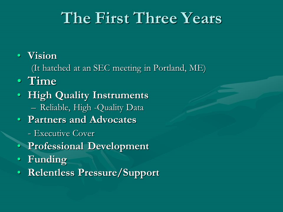The First Three Years VisionVision (It hatched at an SEC meeting in Portland, ME) TimeTime High Quality InstrumentsHigh Quality Instruments –Reliable, High -Quality Data Partners and AdvocatesPartners and Advocates - Executive Cover Professional DevelopmentProfessional Development FundingFunding Relentless Pressure/SupportRelentless Pressure/Support