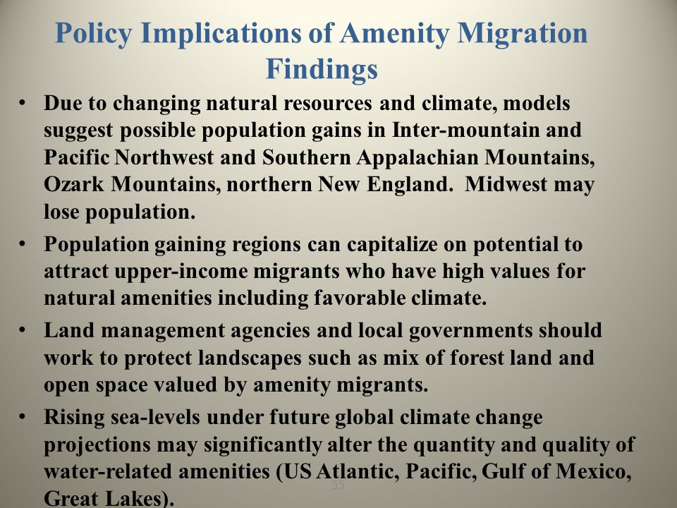 Policy Implications of Amenity Migration Findings Due to changing natural resources and climate, models suggest possible population gains in Inter-mountain and Pacific Northwest and Southern Appalachian Mountains, Ozark Mountains, northern New England.