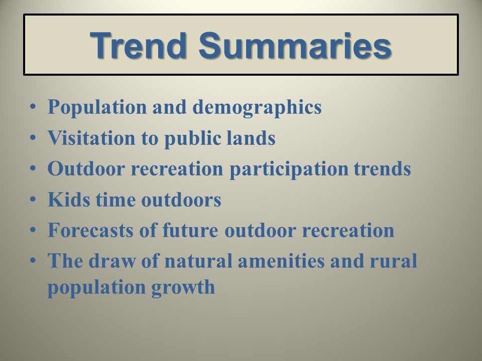 Trend Summaries Population and demographics Visitation to public lands Outdoor recreation participation trends Kids time outdoors Forecasts of future outdoor recreation The draw of natural amenities and rural population growth