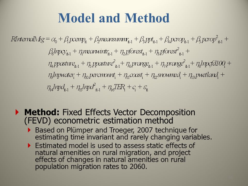 Model and Method 66  Method: Fixed Effects Vector Decomposition (FEVD) econometric estimation method  Based on Plümper and Troeger, 2007 technique for estimating time invariant and rarely changing variables.