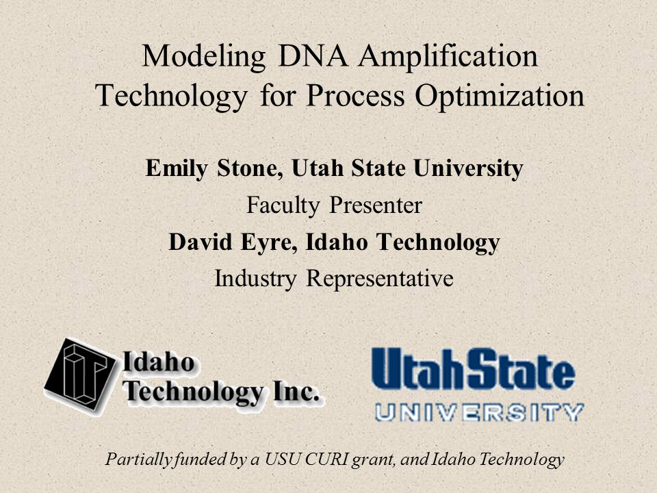 Modeling DNA Amplification Technology for Process Optimization Emily Stone, Utah State University Faculty Presenter David Eyre, Idaho Technology Industry Representative Partially funded by a USU CURI grant, and Idaho Technology