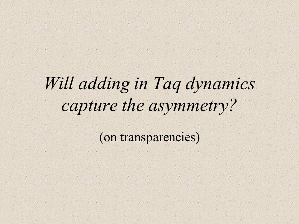 Will adding in Taq dynamics capture the asymmetry (on transparencies)