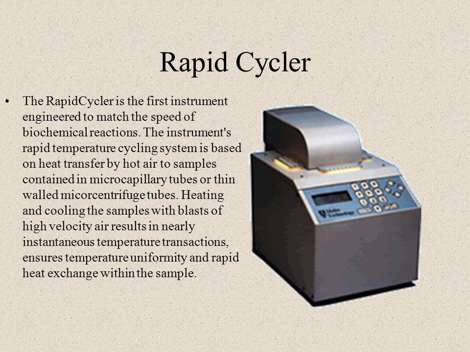 Rapid Cycler The RapidCycler is the first instrument engineered to match the speed of biochemical reactions.