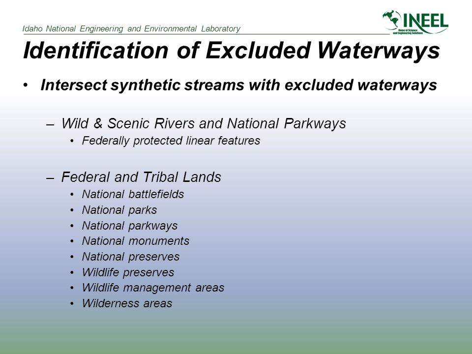 Idaho National Engineering and Environmental Laboratory Identification of Excluded Waterways Intersect synthetic streams with excluded waterways –Wild & Scenic Rivers and National Parkways Federally protected linear features –Federal and Tribal Lands National battlefields National parks National parkways National monuments National preserves Wildlife preserves Wildlife management areas Wilderness areas