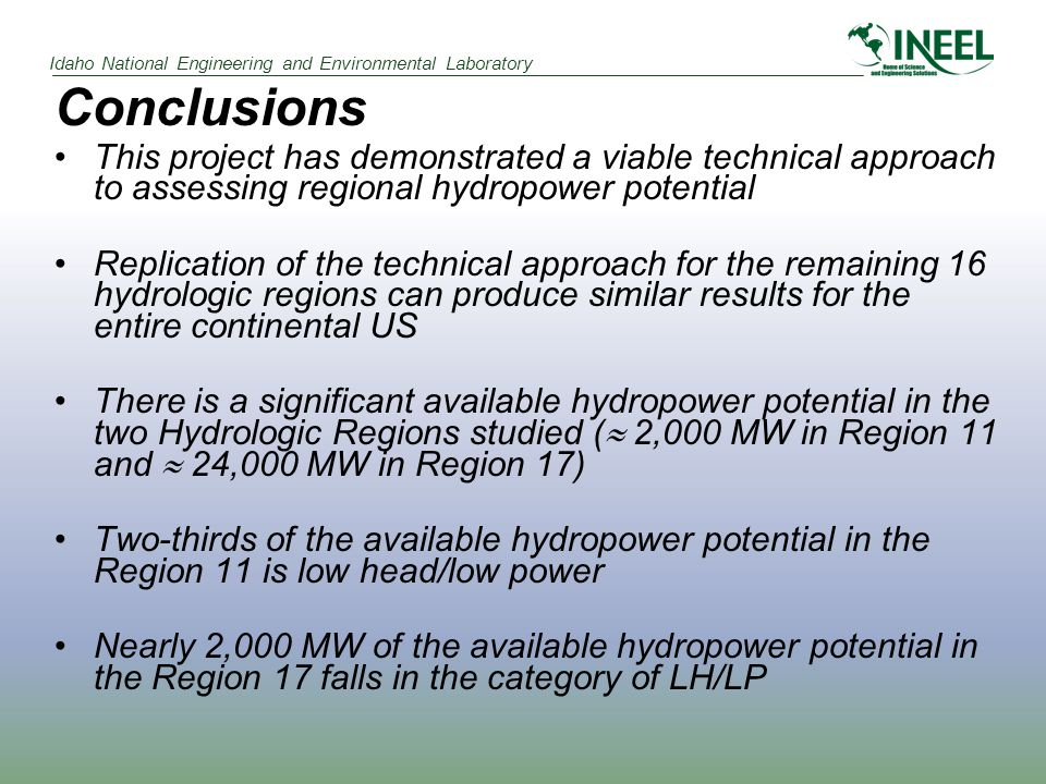 Idaho National Engineering and Environmental Laboratory Conclusions This project has demonstrated a viable technical approach to assessing regional hydropower potential Replication of the technical approach for the remaining 16 hydrologic regions can produce similar results for the entire continental US There is a significant available hydropower potential in the two Hydrologic Regions studied (  2,000 MW in Region 11 and  24,000 MW in Region 17) Two-thirds of the available hydropower potential in the Region 11 is low head/low power Nearly 2,000 MW of the available hydropower potential in the Region 17 falls in the category of LH/LP