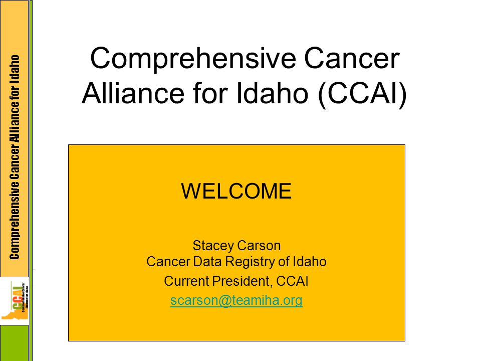 Comprehensive Cancer Alliance for Idaho Comprehensive Cancer Alliance for Idaho (CCAI) WELCOME Stacey Carson Cancer Data Registry of Idaho Current Pre
