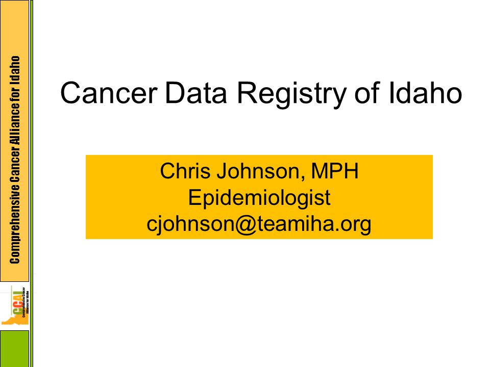 Comprehensive Cancer Alliance for Idaho Cancer Data Registry of Idaho Chris Johnson, MPH Epidemiologist cjohnson@teamiha.org