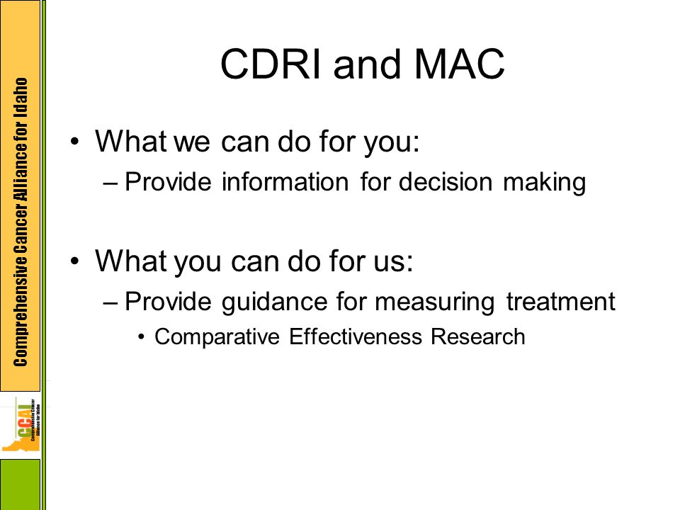 Comprehensive Cancer Alliance for Idaho CDRI and MAC What we can do for you: –Provide information for decision making What you can do for us: –Provide