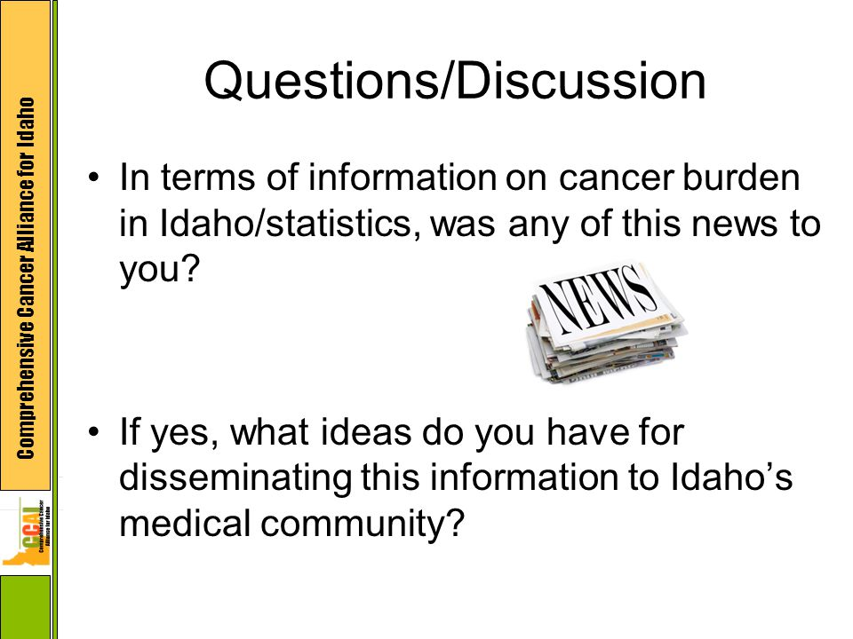 Comprehensive Cancer Alliance for Idaho Questions/Discussion In terms of information on cancer burden in Idaho/statistics, was any of this news to you