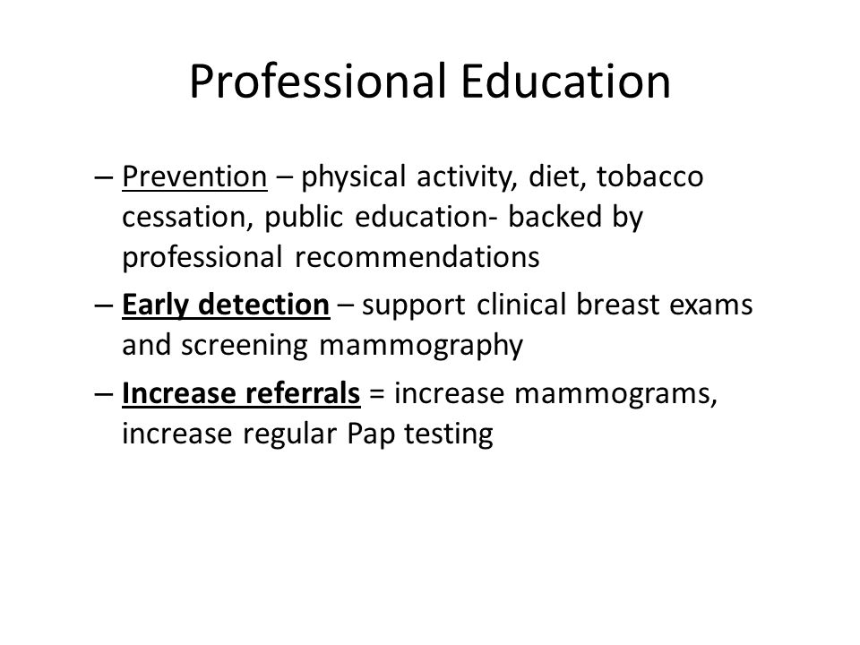Professional Education – Prevention – physical activity, diet, tobacco cessation, public education- backed by professional recommendations – Early det