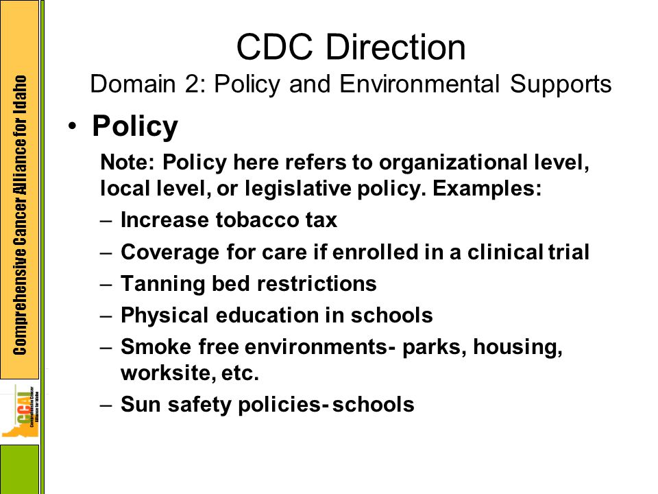 Comprehensive Cancer Alliance for Idaho CDC Direction Domain 2: Policy and Environmental Supports Policy Note: Policy here refers to organizational le