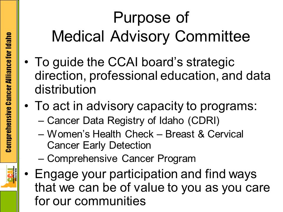 Comprehensive Cancer Alliance for Idaho Purpose of Medical Advisory Committee To guide the CCAI board's strategic direction, professional education, a