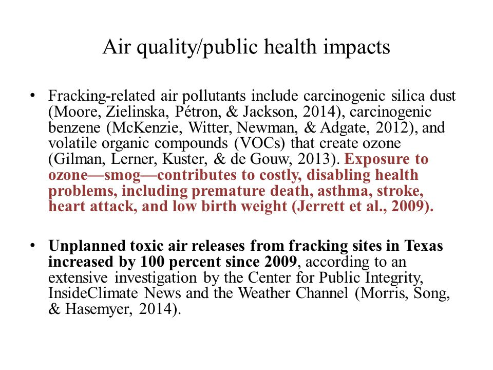 Air quality/public health impacts Fracking-related air pollutants include carcinogenic silica dust (Moore, Zielinska, Pétron, & Jackson, 2014), carcinogenic benzene (McKenzie, Witter, Newman, & Adgate, 2012), and volatile organic compounds (VOCs) that create ozone (Gilman, Lerner, Kuster, & de Gouw, 2013).