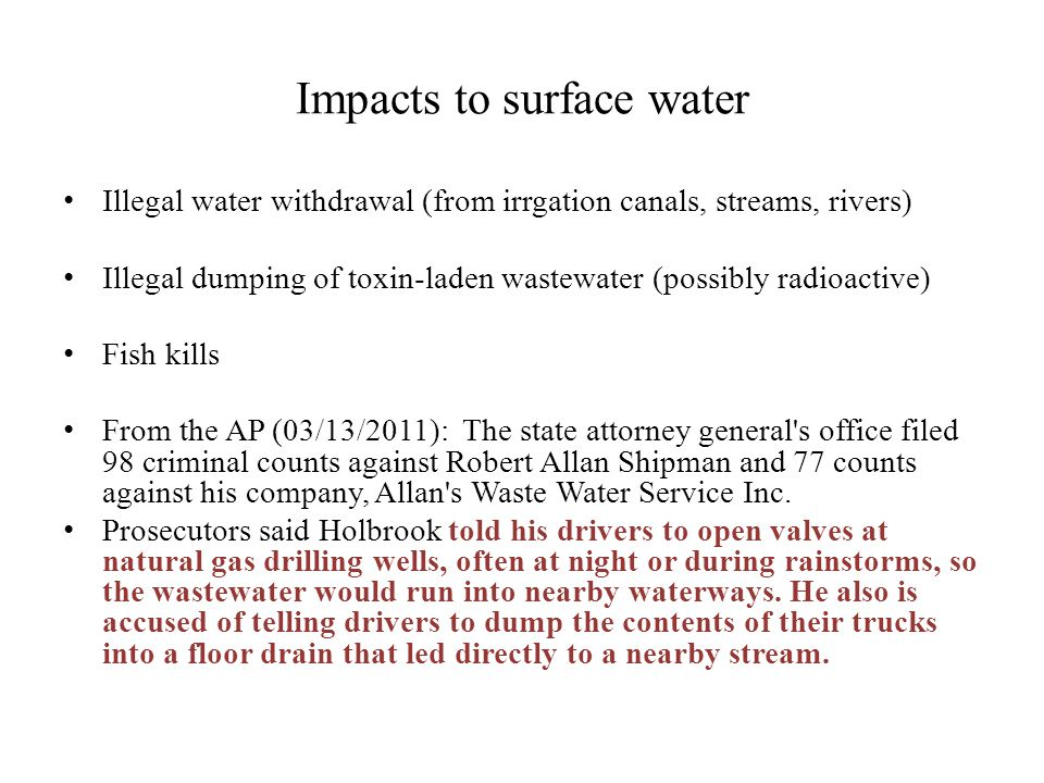 Impacts to surface water Illegal water withdrawal (from irrgation canals, streams, rivers) Illegal dumping of toxin-laden wastewater (possibly radioactive) Fish kills From the AP (03/13/2011): The state attorney general s office filed 98 criminal counts against Robert Allan Shipman and 77 counts against his company, Allan s Waste Water Service Inc.