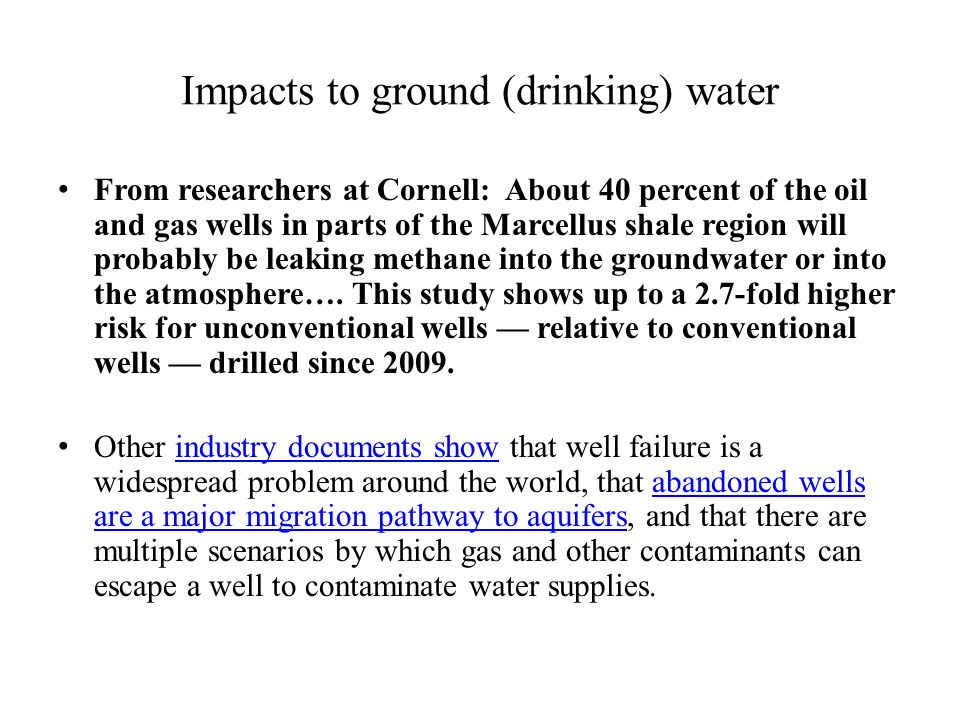 Impacts to ground (drinking) water From researchers at Cornell: About 40 percent of the oil and gas wells in parts of the Marcellus shale region will probably be leaking methane into the groundwater or into the atmosphere….