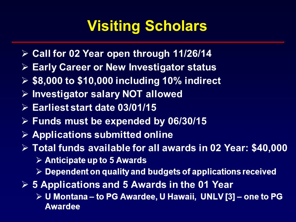 Visiting Scholars  Call for 02 Year open through 11/26/14  Early Career or New Investigator status  $8,000 to $10,000 including 10% indirect  Investigator salary NOT allowed  Earliest start date 03/01/15  Funds must be expended by 06/30/15  Applications submitted online  Total funds available for all awards in 02 Year: $40,000  Anticipate up to 5 Awards  Dependent on quality and budgets of applications received  5 Applications and 5 Awards in the 01 Year  U Montana – to PG Awardee, U Hawaii, UNLV [3] – one to PG Awardee
