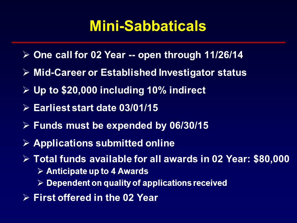 Mini-Sabbaticals  One call for 02 Year -- open through 11/26/14  Mid-Career or Established Investigator status  Up to $20,000 including 10% indirect  Earliest start date 03/01/15  Funds must be expended by 06/30/15  Applications submitted online  Total funds available for all awards in 02 Year: $80,000  Anticipate up to 4 Awards  Dependent on quality of applications received  First offered in the 02 Year