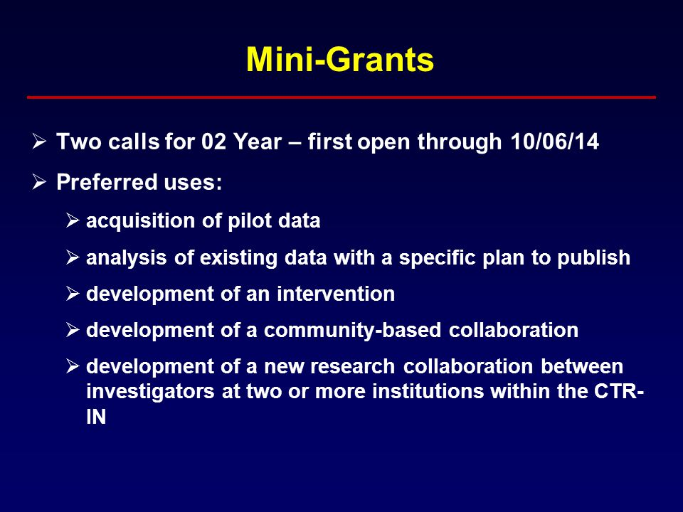 Mini-Grants  Two calls for 02 Year – first open through 10/06/14  Preferred uses:  acquisition of pilot data  analysis of existing data with a specific plan to publish  development of an intervention  development of a community-based collaboration  development of a new research collaboration between investigators at two or more institutions within the CTR- IN