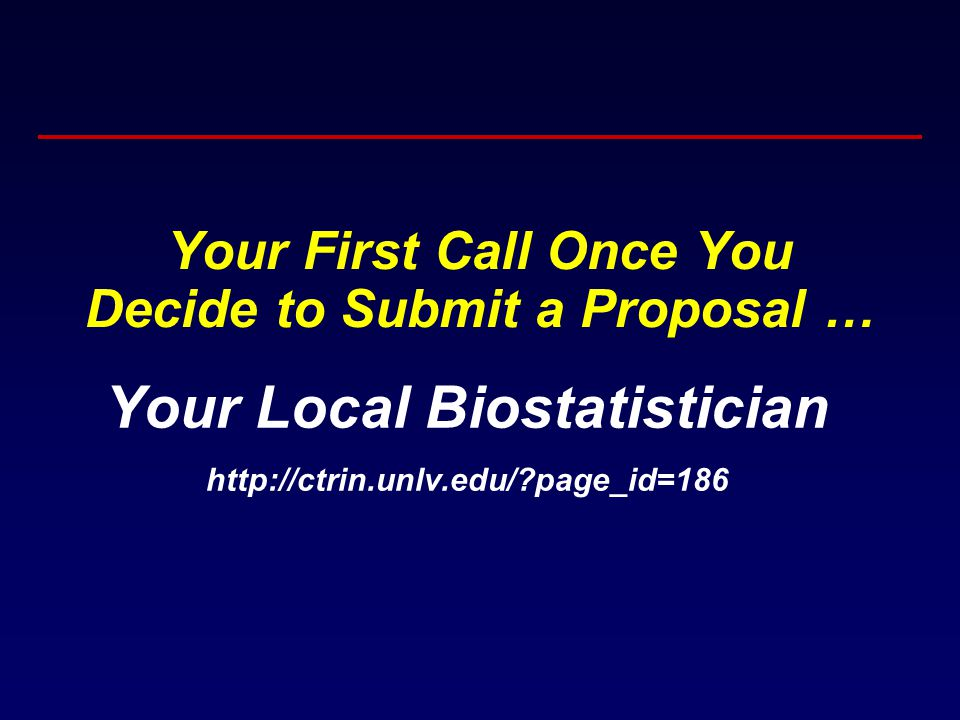 Your First Call Once You Decide to Submit a Proposal … Your Local Biostatistician http://ctrin.unlv.edu/ page_id=186