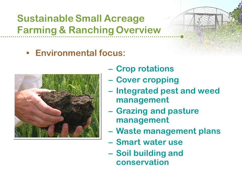 Sustainable Small Acreage Farming & Ranching Overview Environmental focus: –Crop rotations –Cover cropping –Integrated pest and weed management –Grazing and pasture management –Waste management plans –Smart water use –Soil building and conservation