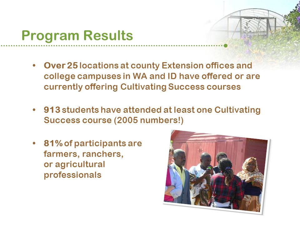 Program Results Over 25 locations at county Extension offices and college campuses in WA and ID have offered or are currently offering Cultivating Success courses 913 students have attended at least one Cultivating Success course (2005 numbers!) 81% of participants are farmers, ranchers, or agricultural professionals