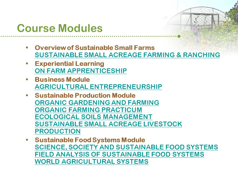 Course Modules Overview of Sustainable Small Farms SUSTAINABLE SMALL ACREAGE FARMING & RANCHING SUSTAINABLE SMALL ACREAGE FARMING & RANCHING Experiential Learning ON FARM APPRENTICESHIP ON FARM APPRENTICESHIP Business Module AGRICULTURAL ENTREPRENEURSHIP AGRICULTURAL ENTREPRENEURSHIP Sustainable Production Module ORGANIC GARDENING AND FARMING ORGANIC FARMING PRACTICUM ECOLOGICAL SOILS MANAGEMENT SUSTAINABLE SMALL ACREAGE LIVESTOCK PRODUCTION ORGANIC GARDENING AND FARMING ORGANIC FARMING PRACTICUM ECOLOGICAL SOILS MANAGEMENT SUSTAINABLE SMALL ACREAGE LIVESTOCK PRODUCTION Sustainable Food Systems Module SCIENCE, SOCIETY AND SUSTAINABLE FOOD SYSTEMS FIELD ANALYSIS OF SUSTAINABLE FOOD SYSTEMS WORLD AGRICULTURAL SYSTEMS SCIENCE, SOCIETY AND SUSTAINABLE FOOD SYSTEMS FIELD ANALYSIS OF SUSTAINABLE FOOD SYSTEMS WORLD AGRICULTURAL SYSTEMS